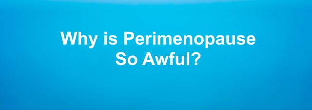why is perimenopause so awful